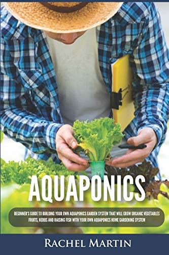 Aquaponics: Beginner's Guide To Building Your Own Aquaponics Garden System That Will Grow Organic Vegetables