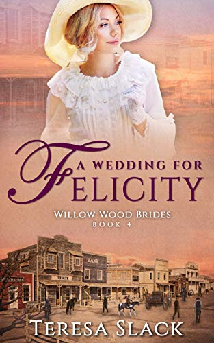 A Wedding for Felicity: Sweet and Clean Historical Christian Western Romance (Willow Wood Brides Book 4)