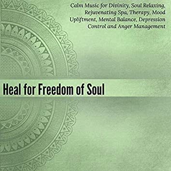Heal For Freedom Of Soul (Calm Music For Divinity, Soul Relaxing, Rejuvenating Spa, Therapy, Mood Upliftment, Mental Balance, Depression Control And Anger Management)