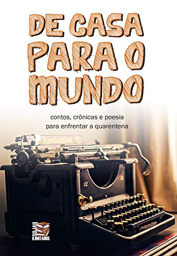 De casa para o mundo: contos, crônicas e poesia para enfrentar a quarentena