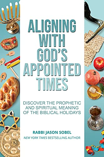 Aligning With God's Appointed Times: Discover the Prophetic and Spiritual Meaning of the Biblical Holidays