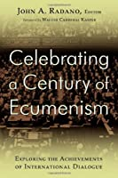 Celebrating a Century of Ecumenism: Exploring the Achievements of International Dialogue: In Commemoration of the Century of the 1910 Edinburgh World Missionary Conferene