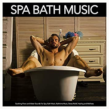 Spa Bath Music: Soothing Piano and Water Sounds For Spa, Bath Music, Bathtime Music, Stress Relief, Healing and Wellness