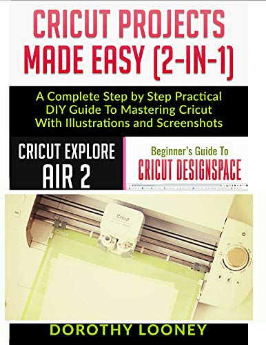 Cricut Projects Made Easy (2- In -1): A Complete Step By Step Pratical Diy Guide To Mastering Cricut With Illustrations And Screenshots
