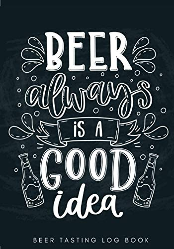 Beer Tasting Log Book: Beer Always Is A Good Idea | Homebrewing Tasting Journal for Keep Track and Reviews of Beers Tastings | Note Brewery, Bubbles & ... 100 Detailed Sheets | Beer Brewer Book Gift.