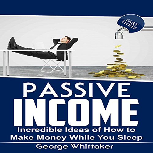 Passive Income: Incredible Ideas of How to Make Money While You Sleep, Book 3 audiobook cover art