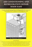 Air conditioning and refrigeration repair made easy: Complete easy to understand air conditioning and refrigeration diagnostic charts and hands on repair instructions