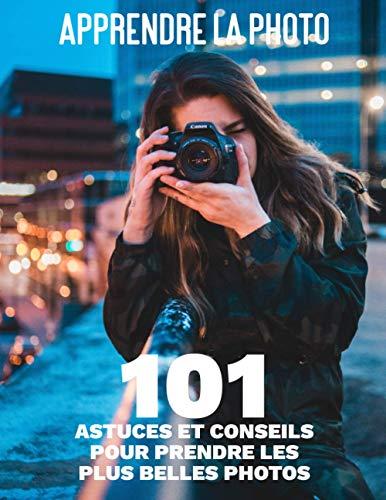 Apprendre la photo - 101 Astuces et Conseils pour Prendre les Plus Belles Photos