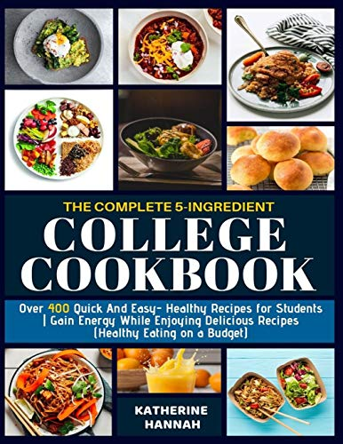The Complete 5-Ingredient College Cookbook: Over 400 Quick and Easy- Healthy Recipes for Students | Gain Energy While Enjoying Delicious Recipes (Healthy Eating on a Budget)