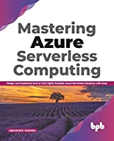 Mastering Azure Serverless Computing: Design and Implement End-to-End Highly Scalable Azure Serverless Solutions with Ease