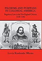 Pilgrims and Puritans in Colonial America: Regulatory Laws in the New England Colonies, 1630-1686