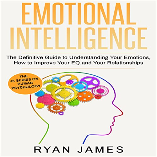 Emotional Intelligence: The Definitive Guide to Understanding Your Emotions, How to Improve Your EQ and Your Relationships audiobook cover art
