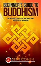 Buddhism: Beginners Guide to Buddhism - An Introduction to the Teachings and Practices of Buddhism