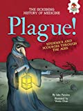 Plague!: Epidemics and Scourges Through the Ages (The Sickening History of Medicine)