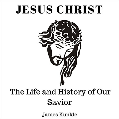 Jesus Christ: The Life and History of Our Savior audiobook cover art
