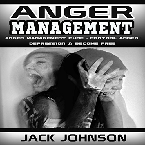 Anger Management: Anger Management Cure: Control Anger, Depression & Become Free cover art