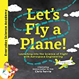 Let's Fly a Plane!: Aerospace Engineering for Kids through Real World Examples, from the #1 Science Author for Kids. Includes STEM Activities, ... for Kids 5-7) (Everyday Science Academy)