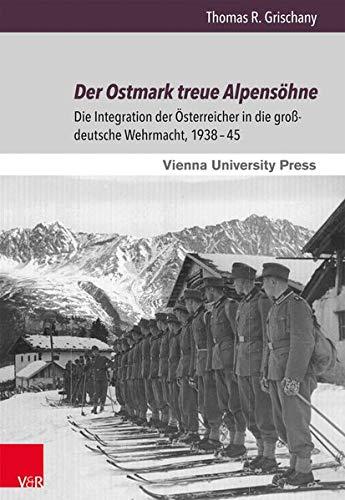 Der Ostmark Treue Alpensohne: Die Integration Der Osterreicher in Die Grossdeutsche Wehrmacht, 1938-45
