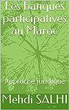 Les banques participatives au Maroc: Approche juridique (Finance participative t. 1)