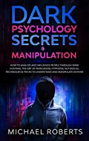 Dark Psychology Secrets & Manipulation: How to Analyze and Influence People through Mind Control, The Art of Persuasion, Hypnosis, NLP and All Techniques & Tricks to Understand and Manipulate Anyone