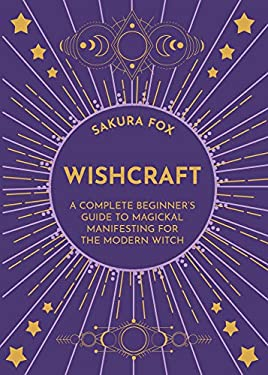 Wishcraft: A Complete Beginner's Guide to Magickal Manifesting for the Modern Witch