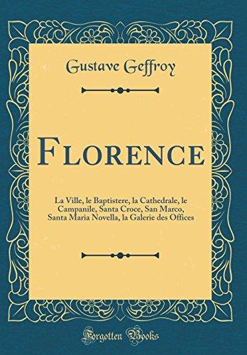 Florence: La Ville, le Baptistere, la Cathedrale, le Campanile, Santa Croce, San Marco, Santa Maria Novella, la Galerie des Offices (Classic Reprint)
