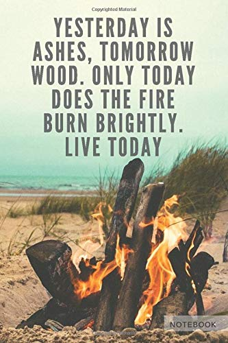 Motivational Quote Notebook Journal Blank 110 Pages: Yesterday Is Ashes, Tomorrow Wood. Only Today...