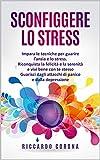 sconfiggere lo stress: impara le tecniche per guarire l'ansia e lo stress. riconquista la la felicità e la serenità e vivi bene con te stesso. guarisci dagli attacchi di panico e dalla depressione