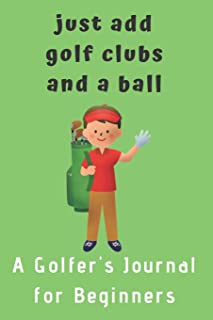 Just add Golf Clubs and a Ball.: A Golfers Journal for Beginners (for boys)