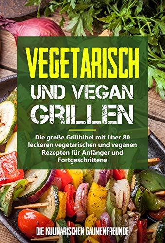 Vegetarisch und vegan Grillen: Die große Grillbibel mit über 80 leckeren vegetarischen und veganen Rezepten für Anfänger und Fortgeschrittene