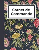 Carnet de Commande: Gérez et Organisez vos Commandes Clients / Journal de Bord pour Small Business, Auto Entrepreneur/ Motif Floral