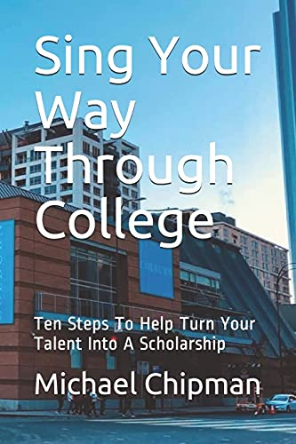 Sing Your Way Through College: Ten Steps To Help Turn Your Talent Into A Scholarship