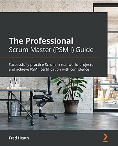 The Professional Scrum Master (PSM I) Guide: Successfully practice Scrum in real-world projects and achieve PSM I certification with confidence Front Cover
