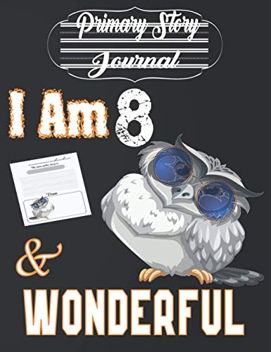 I Am 8 and Wonderful: Cute Grey Owl With Sunglasses - Primary Story Journal: Dotted Midline and Picture Space Gift Idea for Girls, Boys and Also Your ... Journal With Illustrations 8.5x11 110 Pages