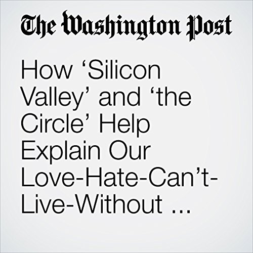 How 'Silicon Valley' and 'the Circle' Help Explain Our Love-Hate-Can't-Live-Without Relationship With Technology copertina