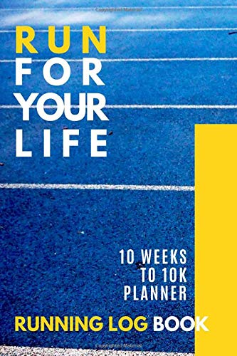 Run For Your Life RUNNING LOG BOOK 10 Weeks to 10K Planner: Easy 10K Training Plan for Beginners Runners Daily Log