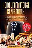 Heißluftfritteuse Rezeptbuch: Gesund und fettfrei kochen: Das große Airfryer Kochbuch mit 150 einfachen und leckeren Rezepten. Inkl. vegetarische, ... Rezepte, Snacks für unterwegs und Desserts.