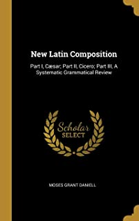 New Latin Composition: Part I, Csar; Part II, Cicero; Part III, a Systematic Grammatical Review