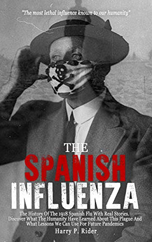 The Spanish Influenza: The History Of The 1918 Spanish Flu With Real Stories. Discover What The Humanity Have Learned About This Plague And What Lessons We Can Use For Future Pandemics