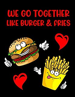We Go Together Like Burger & Fries: College Ruled Notebook: Lined Journal (A Hilarious Anniversary, Valentines, or Birthda...