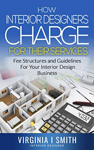 Amazon Com How Interior Designers Charge For Their Services Fee Structures And Guidelines For Your Interior Design Business Ebook Smith Virginia I Kindle Store