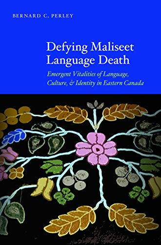 Defying Maliseet Language Death: Emergent Vitalities of Language, Culture, and Identity in Eastern Canada -  Perley, Bernard C., Hardcover