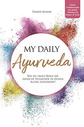 My daily Ayurveda: Wie du trotz Beruf die indische Heilkunde in deinen Alltag integrierst – Kleine Veränderungen mit großer Wirkung für Körper & Geist