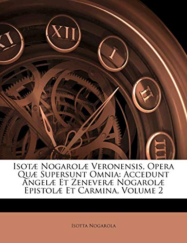 Isot] Nogarol] Veronensis, Opera Qu] Supersunt Omnia: Accedunt Angel] Et Zenever] Nogarol] Epistol] Et Carmina, Volume 2