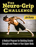 The Neuro-Grip Challenge, A Radical Program For Building Greater Strength And Power In Your Upper Body
