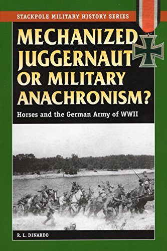 Mechanized Juggernaut or Military Anachronism?: Horses and the German Army of World...