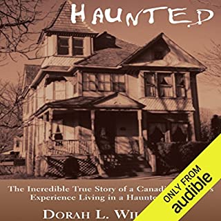 Haunted     The Incredible True Story of a Canadian Family's Experience Living in a Haunted House              By:                                                                                                                                 Dorah L. Williams                               Narrated by:                                                                                                                                 Katina Kalin                      Length: 4 hrs and 50 mins     20 ratings     Overall 4.4