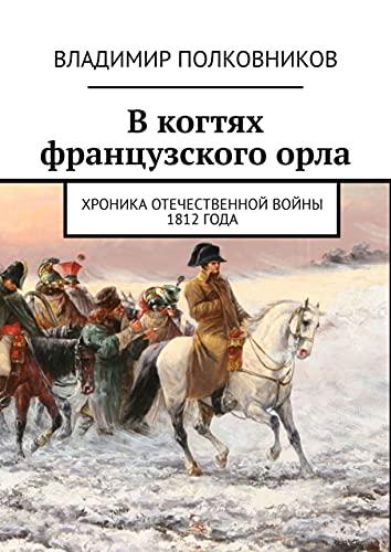 Вкогтях французскогоорла: Хроника Отечественной войны 1812года (Russian Edition)