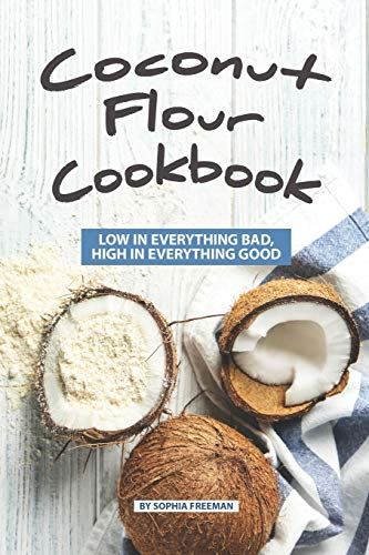 Coconut Flour Cookbook: Low in Everything Bad, High in Everything Good
