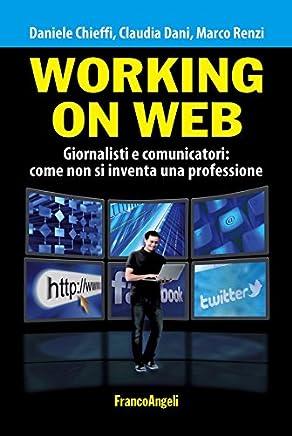Working on web. Giornalisti e comunicatori: come non si inventa una professione (Manuali Vol. 241)